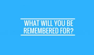 what would you be remembered for
