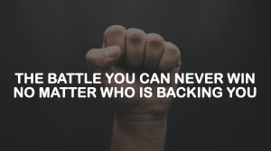 THE BATTLE YOU CAN NEVER WIN NO MATTER WHO IS BACKING YOU