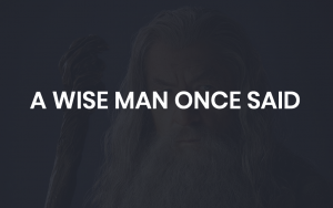 A WISE MAN ONCE SAID